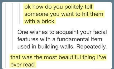 Bricks. i don't know why its highlighted im sorry. how do you politely tell someone you want to hit them with a brick One wishes to acquaint your facial feature