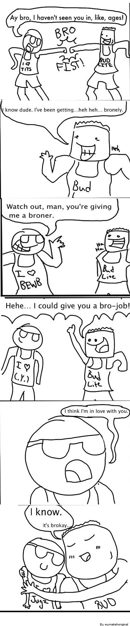 Bros. Rad Bromance?. he I haven' t seen nu in, like, ages.', know dude. We been getting... heh heh... broneys, Bud Watch out, man, yeu' re giving me a broner. H