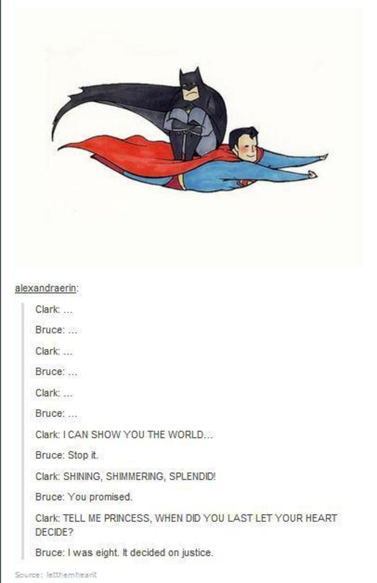 Bruce and Clark. . Clark: I CAN SHOW YOU THE WORLD... Bruce: Stop it. Clark: SHINING, SHIMMERING, SPEND!) Bruce: You promised. Clark: TELL ME PRINCESS, WHEN DD