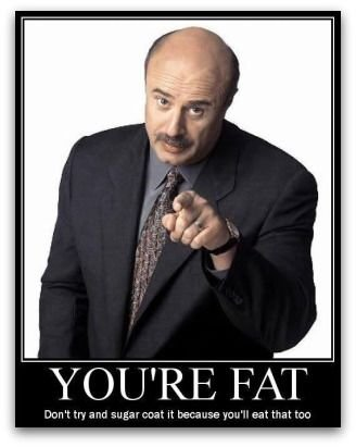 Brutal Honesty. . YOU' RE FAT. different version