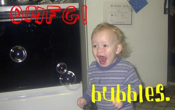 Bubble time!. Ohhhhh yeeaaaaahhhhhh..