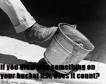 """bucket list. if you die doing something on your bucket list, does it count?.. It says, """"If you die doing something on your bucket list does it still count?"""""""