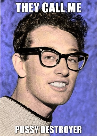 Buddy Holly. You know it's true... think its ass destroyer