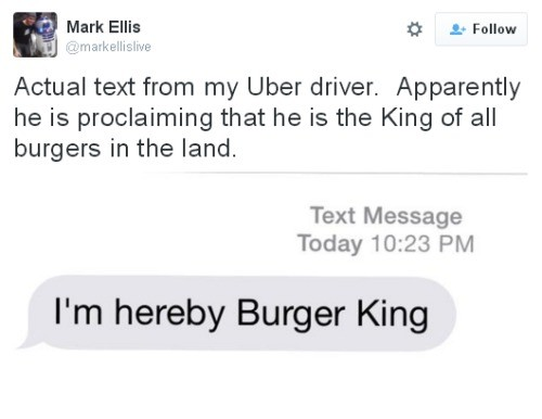 Burger King. . Mark Ellis As Follow Actual text from my Uber driver. Apparently he is proclaiming that he is the King of all burgers in the land. Text Message T