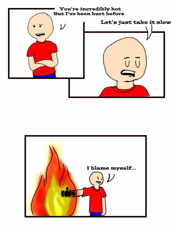 """Burned by love. Another comic for everyone not to read.. You' re Email? hut But I' -we been hurt ha' : rre Let'! just take it slaw I blame myself.... More like """"I_ flame_ myself"""" right?! right?!"""