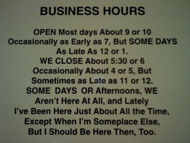 Business Hours. Can I work here?. BUSINESS HOURS OPEN Most days About 9 or 10 occasionally as Early as T, But SOME DAYS AS Late As 12 or 1. WE CLOSE About 5: 30