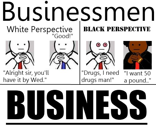 """Businessmen. Hey Kids! Racism isn't funny, so don't use it!<br /> (100% OC . eii; White Perspective's 1' Goo l"""" Alrig ht s"""";' , you' ll I """"Drugs, I Heed """""""