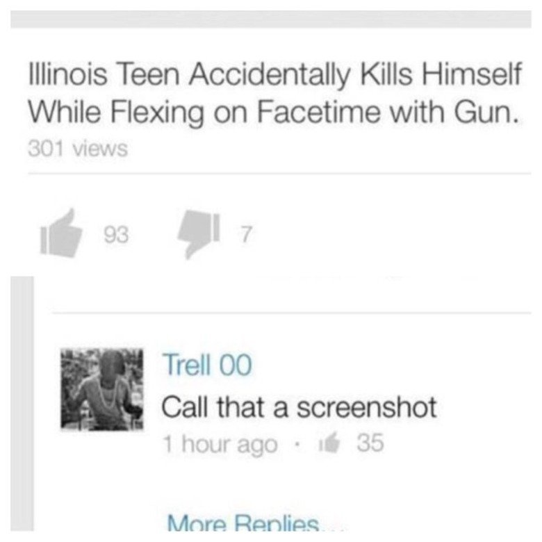 But does he lift?. . Illinois Teen Accidentally Kills Himself While Flexing on Facetable with Gun. Trell 00 Call that a screenshot. I prefer ass shot