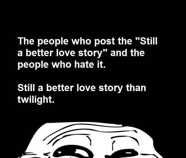 """But then I took an arrow to the knee. . The people who post the """"Still a better love story"""" and the people who hate it. Still a better love story than twilight."""