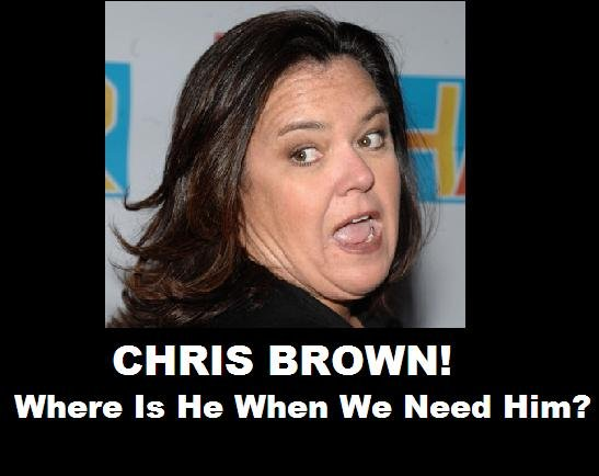 """Chris PLease BEat Her Down. Chris Brown Needs To Get Movin.. """"Oh no, now there's two of those things!"""" """"No, I think that other thing is Rosie O'Donnell."""" """"Huh? Which one? It's like I'm seeing doub"""