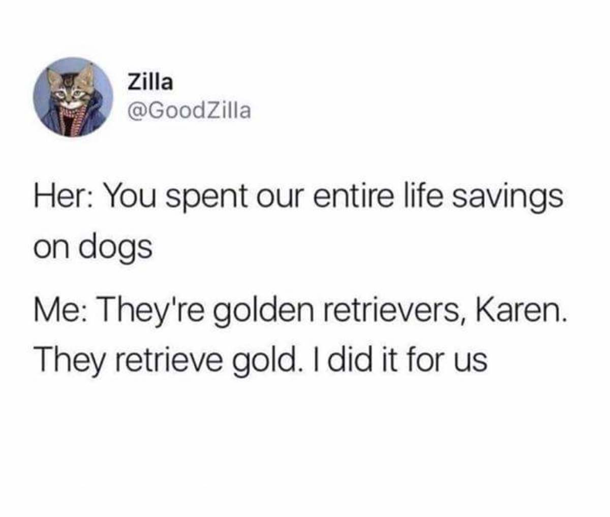 Dogs. join list: CuteDogs (233 subs)Mention History. Zilla Goodzilla Her: l/ tyu spent our entire life savings on Altoids IN/ : They/ re golden retries/ ers, Ka