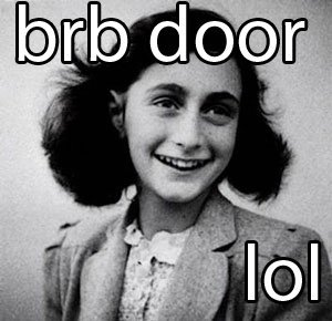Door. lol.. Holocaust jokes aren't funny, Anne Frankly, i won't stand for it.