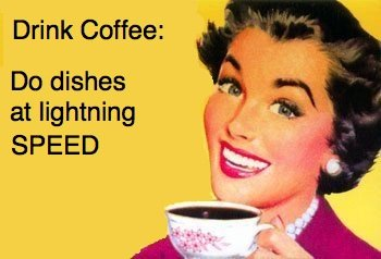 Drink coffee. its ok the coffee maker is in the kitchen to... BAD! That coffee need to go to me! Not the dishwasher.