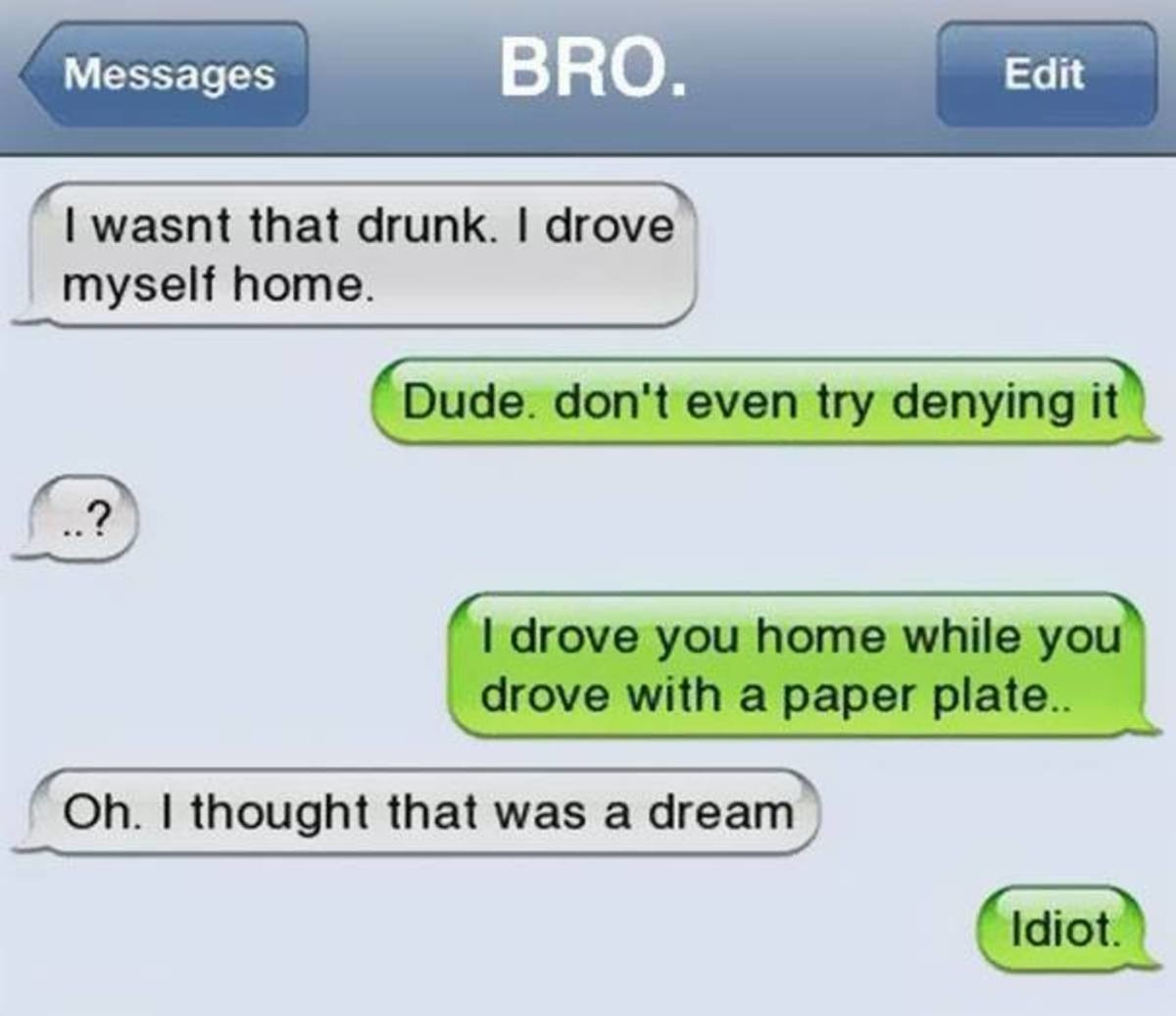 Drunk Texts To Myself. Messages through time. I wasnt that drunk. I drove '5 s myself home. I Dude. don' t even try denying [ill, I drove you home whiny l I dro