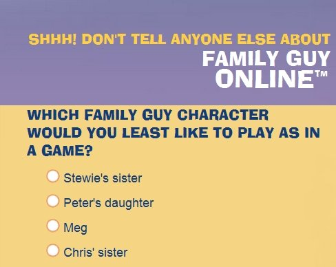 Family Guy Online. Who would you not play as?. DON' T TELL ANYONE ELSE ABOUT FAMILY GUY WHICH FAMILY GUY WOULD YOU LEAST LIKE TO PLAY AS IN A GAME? iii? Stasis'