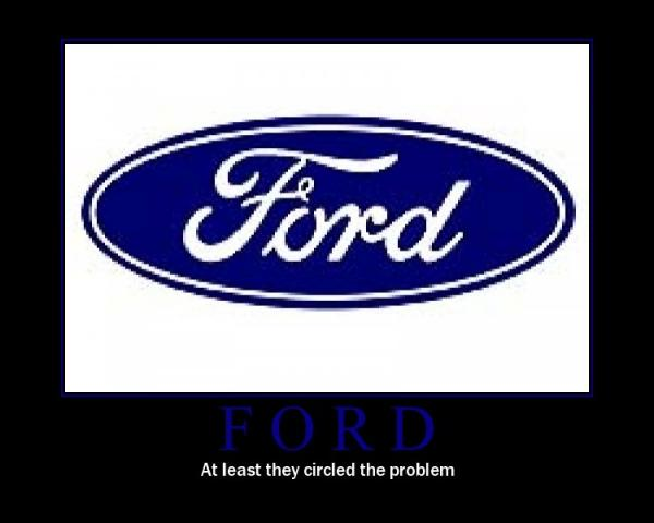 Ford. .. If ford suck sooooo bad why has it been around for OVER 100 Years..HUH???? Ya shure they may be going through tough times right now who isnt????