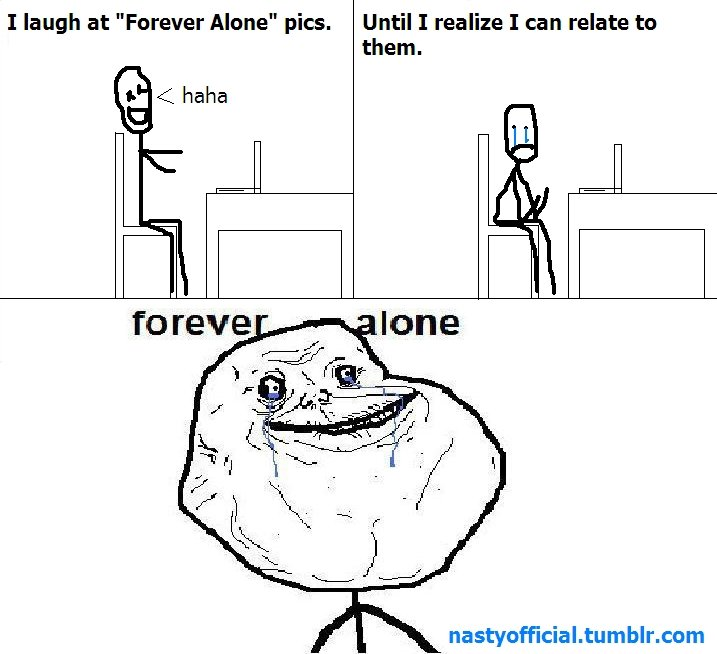 """Forever Alone. . I laugh at """"Forever Alene"""" pics. Until I realize I can relate be them. ahaha"""