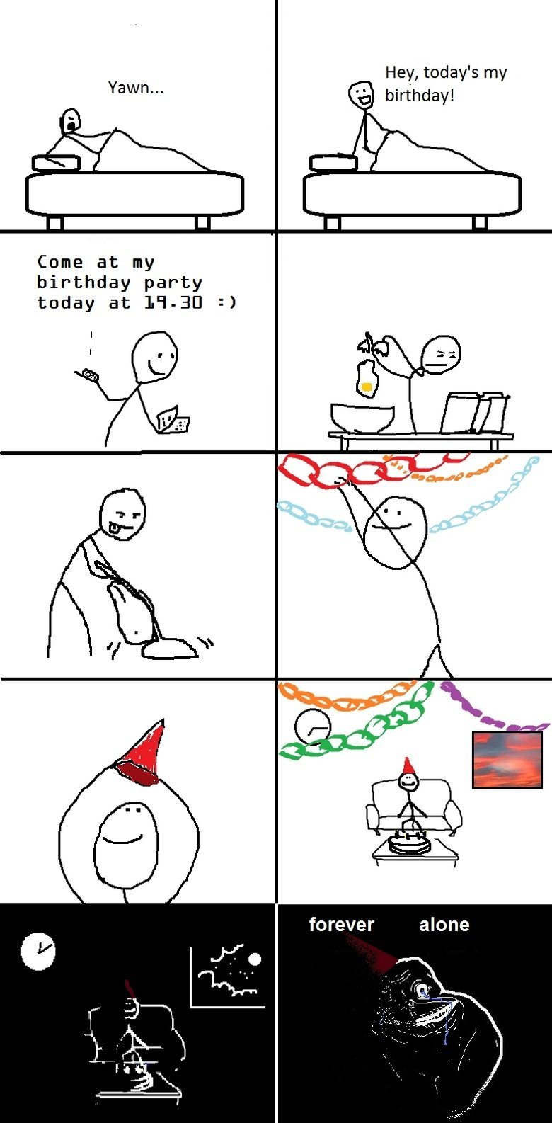 Forever Alone. ...Forever Alone.... Hey, tooday' s my Yawn... ('ijl birthday! Came at my birthday party taday at s?. How sad :(