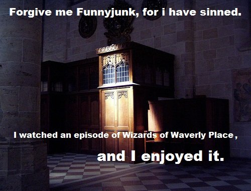 Forgive me Funnyjunk. . Forgive me Funnyjunk, for i have sinned. I watched an episode zai' of Waverly Place , and I enjoyed it.. That's asking a lot, son.