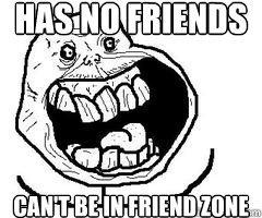 Friend Zone. Yayyyyyyyyy.