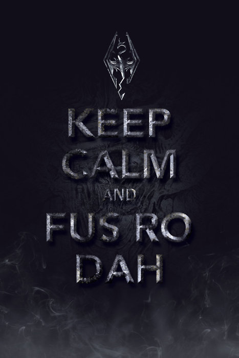 FUS RO DAHH. keep calm and FUS RO DAHH.. oh cool thanks for the info if you hadn't have told me that i would have looked like a huge dick putting it on just about every thing i put up