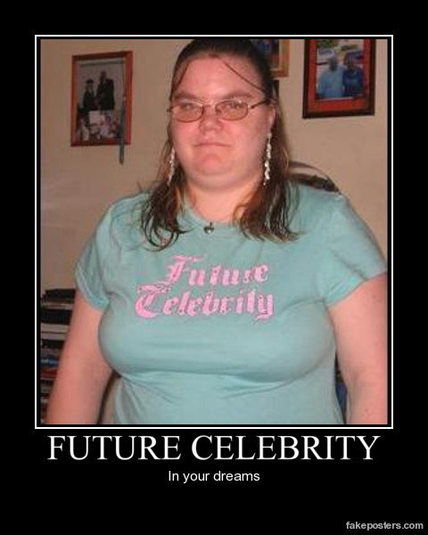 Future Celebrity ?. Just no... Only as a contestant on the bigget loser.