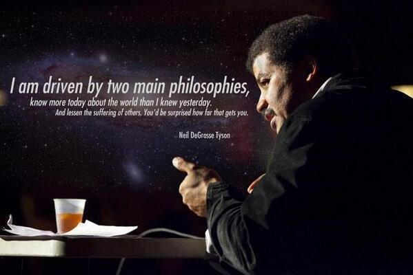 Good Old Neil.. I love you. lam driven by two main philosophies, ' know mwe may arbour the MM than I knew yesterday, Neil (( crosse. I think Tyson is a pretty cool guy. eh writes about stars and doesn't afraid of anything