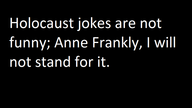 """Holocaust Jokes. I will not stand for it... ...................../'""""/) ...................,/'""""../ ................../..../ . .........../'""""/'...'/'""""""""\,, ........./'/.../..../....."""