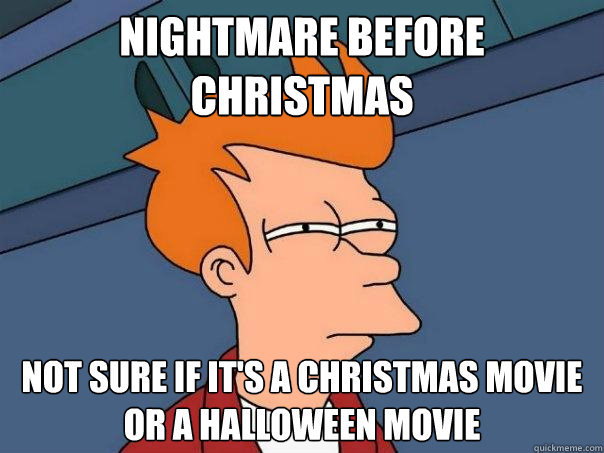 htmare Before Christmas. look at the tags. NIGHTMARE BEFORE. Go halfway, and watch it on Thanksgiving.