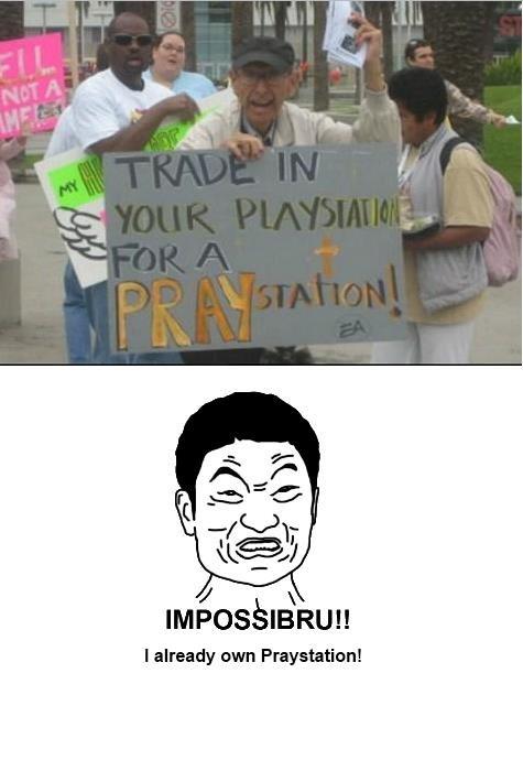 IMPOSSIBRU. I AREADY OWN PRAYSTATION. I already own Praystation!. I lol'd