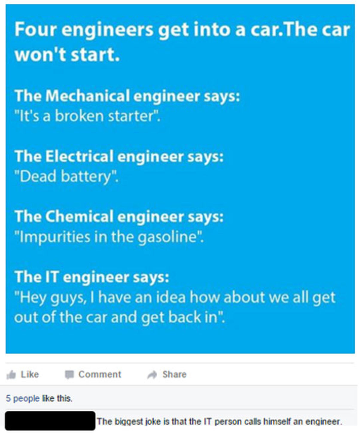 """IT engineer. . Four engineers get into a car. The car won' t start. The Mechanical engineer says: It' s a broken starter"""". The Electrical engineer says: Dead ba"""