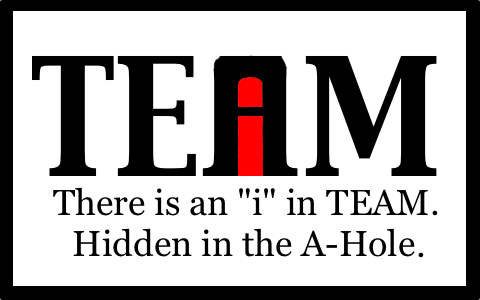 """I've been lied to.... My whole life has been a lie!. Icij. lli/ f There is an """"i"""" in TEAM, Hidden in the A, Hole,. There may be an """"I"""" in team, but there is also a """"u"""" in cunt."""