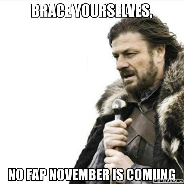 Just a warning. ITS HAPPENING. llooll. No Fap November can't be coming... Because you can't cum if your not fapping.