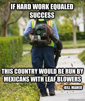 Murica. . success u. ii. . t, virulent nun BY ft M II: as WITH [EMF '. ...well... usually the hard work needs to be directed towards something... In the case of mexicans with leaf blowers, their hard work went towards survival. In