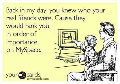 Myspace?. wut is it. Back in my day, you knew wine your real friends were. Cause they would rank you, in order of importance,