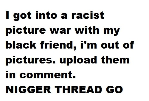 need pics. won't want thumbs. only comments.. I got into a racist picture war with my black friend, i' m out of pictures. upload them in comment. NIGGER THREAD