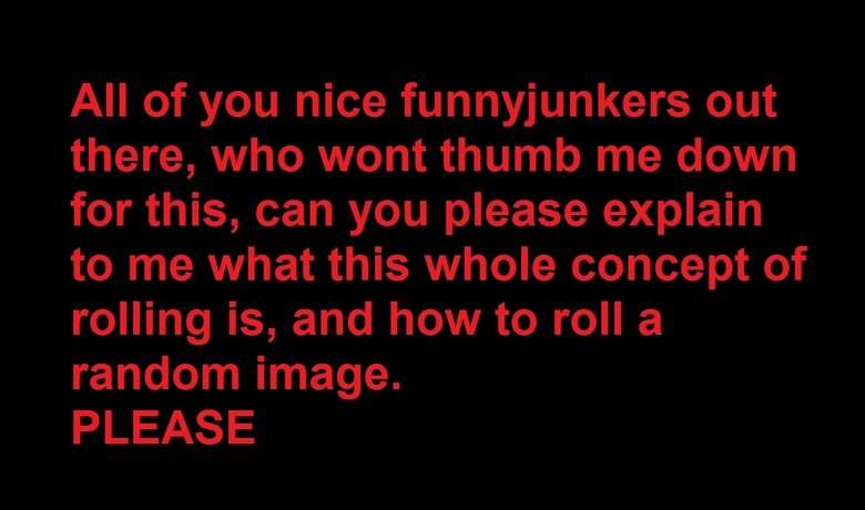 Needs help. write it down in the comments, im pretty confused. All of you nice funnyjunkers out there, who wont thumb me down for this, can you please explain t