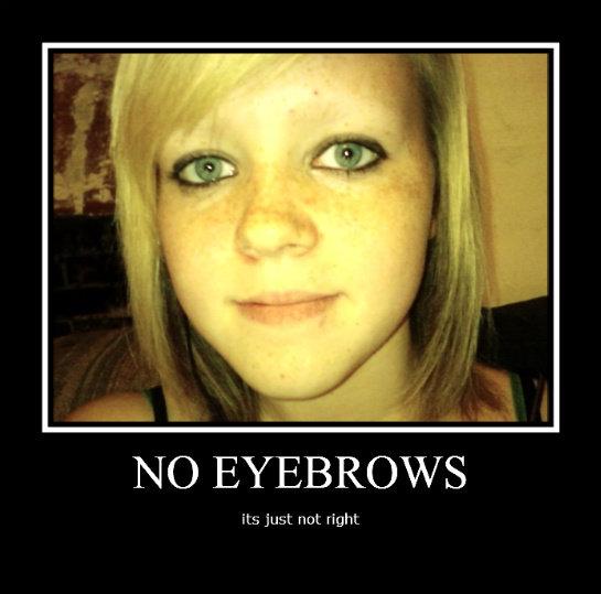 no eyebrows. . tsk) EYEBROWS. Eew.