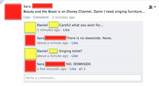 NO DOWNSIDE. Found this on Facebook and thought it was lolworthy.. Sara - it v Beauty and the Beast is an Disney Channel. Damn i need singing furniture..,. Like