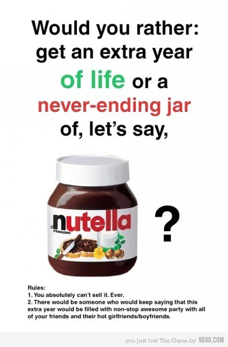 No contest. nutella 4TW. Would you rather: get an extra year of life or a hoverhanding jar 2. : Haul a cannon: when lump saying that till: any year wan we fille