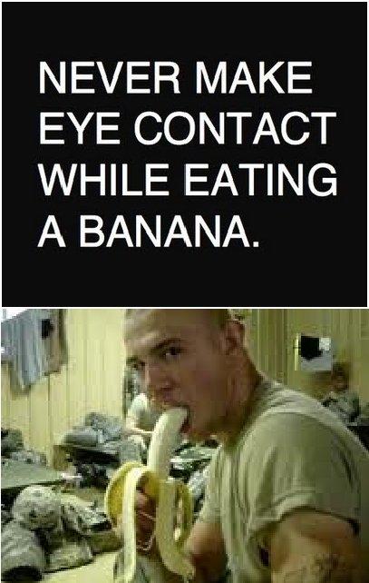 no eye contact. . NEVER MAKE EYE CONTACT WHILE EATING A BANANA.