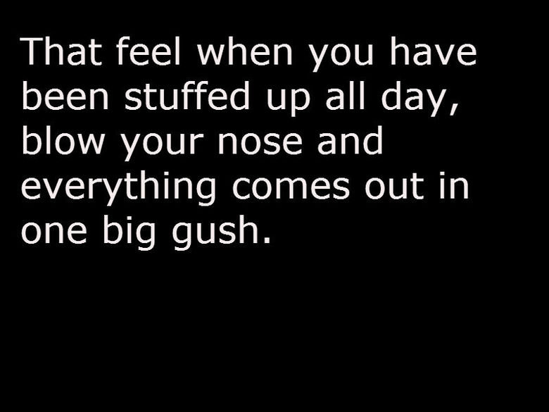 Nose Orgasm. Best Feel Ever.. That feel when you have been stuffed up all day', blow your nose and everything comes out in one big gush.