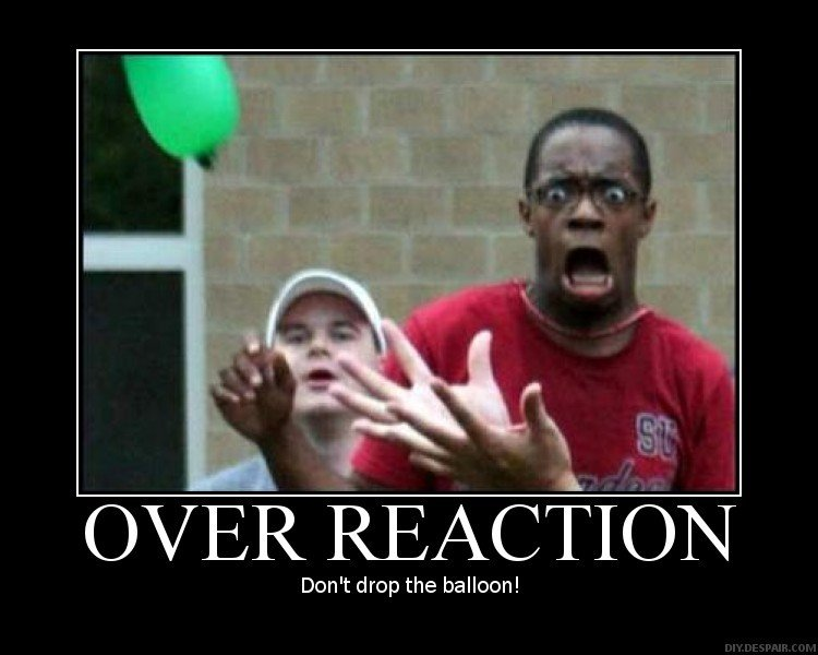 Over Reaction. DONT DROP THE BALLOON!!.. he mistaken'd it for a watermelon.