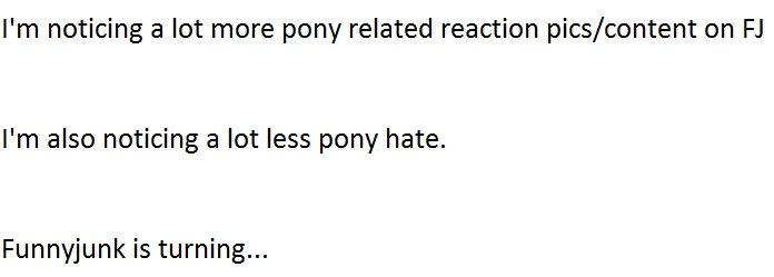 Ponies. Just thought of this.... I' m noticing a lot more pony related reaction pics/ content on I' m also noticing a lot less pony hate. Funnyjunk is turning..