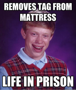Posts funny OC. gets 50 red thumbs for missing the popularity wave.. Why is it so bad to rip the tag off a mattress? I've heard so many people tell me not to.......never understood it.