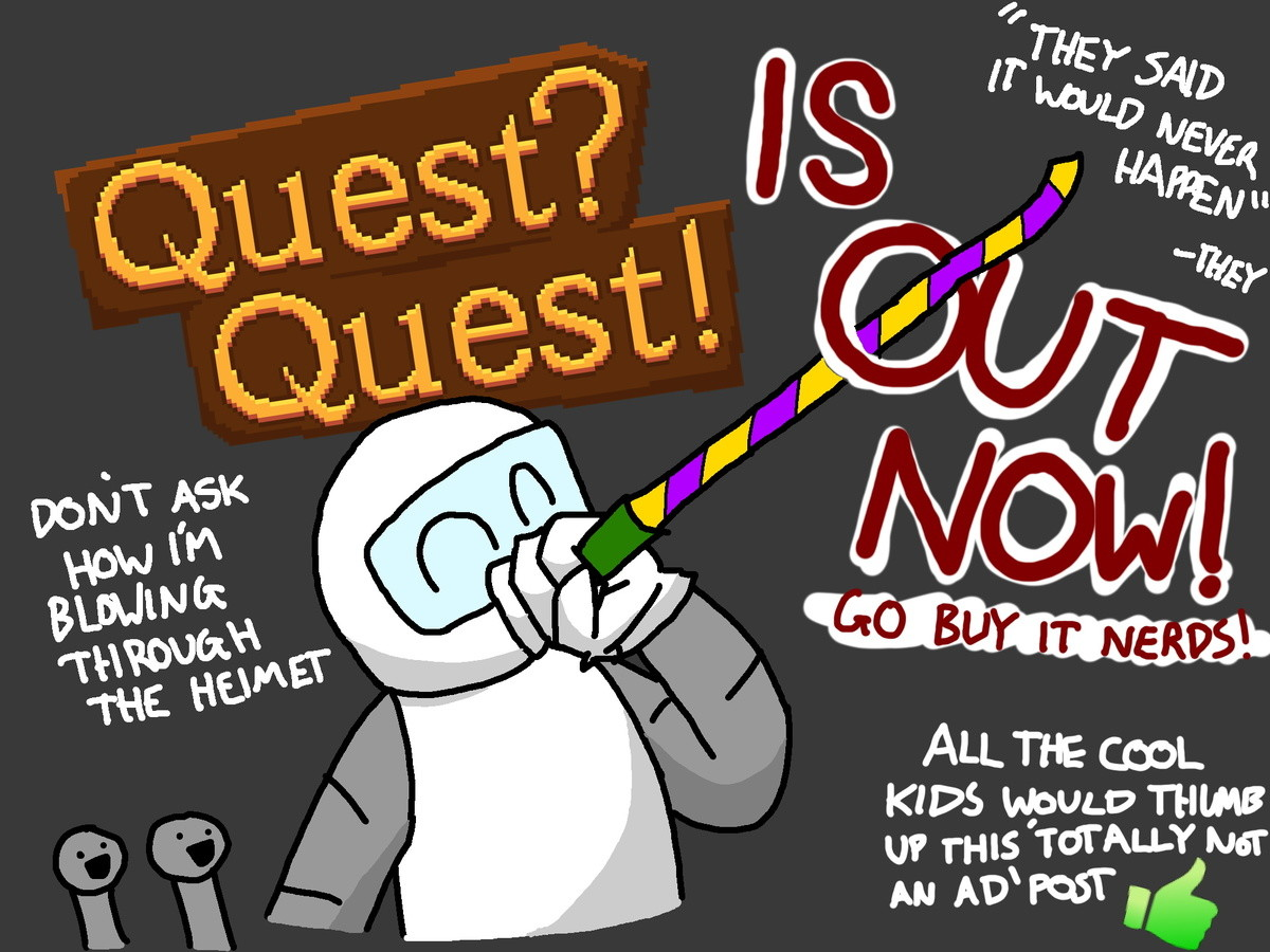 Quest? Quest! Released. join list: ChromedDragonsIndieGame (1010 subs)Mention Clicks: 17667Msgs Sent: 46658Mention History after 4 hours of bugs and failure, I
