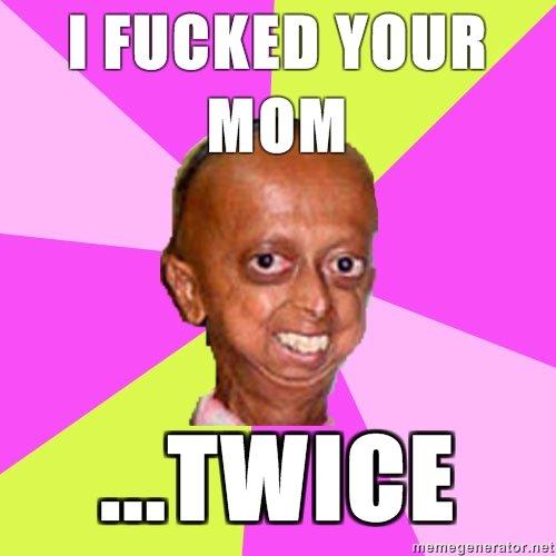 Retard`Midget ed your mom. . .. . I FUCKED. I lol'ed ..twice =D