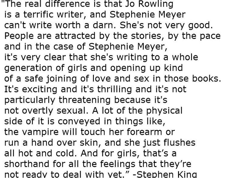 Right On. Found this while doing some research, bravo Mr. King.. The real difference is that Jo Rowling is a terrific writer, and Stephenie Meyer can' t write w
