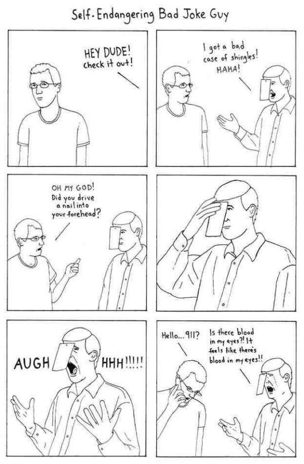 Self Endangering Bad Joke Guy. .