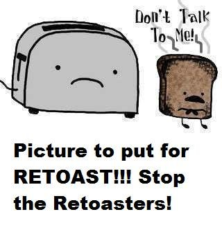 Stop Retoasters. STOP THE RETOASTERS BEFORE THEY BURN US ALL!!!.. I love toast!